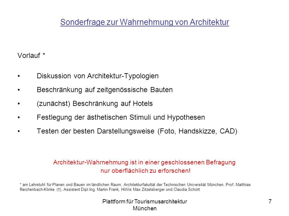 Plattform für Tourismusarchitektur München 7 Sonderfrage zur Wahrnehmung von Architektur Vorlauf * Diskussion von Architektur-Typologien Beschränkung auf zeitgenössische Bauten (zunächst) Beschränkung auf Hotels Festlegung der ästhetischen Stimuli und Hypothesen Testen der besten Darstellungsweise (Foto, Handskizze, CAD) Architektur-Wahrnehmung ist in einer geschlossenen Befragung nur oberflächlich zu erforschen.