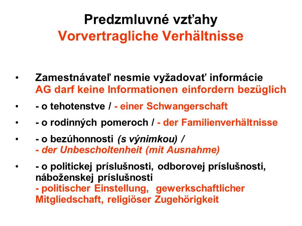 Predzmluvné vzťahy Vorvertragliche Verhältnisse Zamestnávateľ nesmie vyžadovať informácie AG darf keine Informationen einfordern bezüglich - o tehotenstve / - einer Schwangerschaft - o rodinných pomeroch / - der Familienverhältnisse - o bezúhonnosti (s výnimkou) / - der Unbescholtenheit (mit Ausnahme) - o politickej príslušnosti, odborovej príslušnosti, náboženskej príslušnosti - politischer Einstellung, gewerkschaftlicher Mitgliedschaft, religiöser Zugehörigkeit