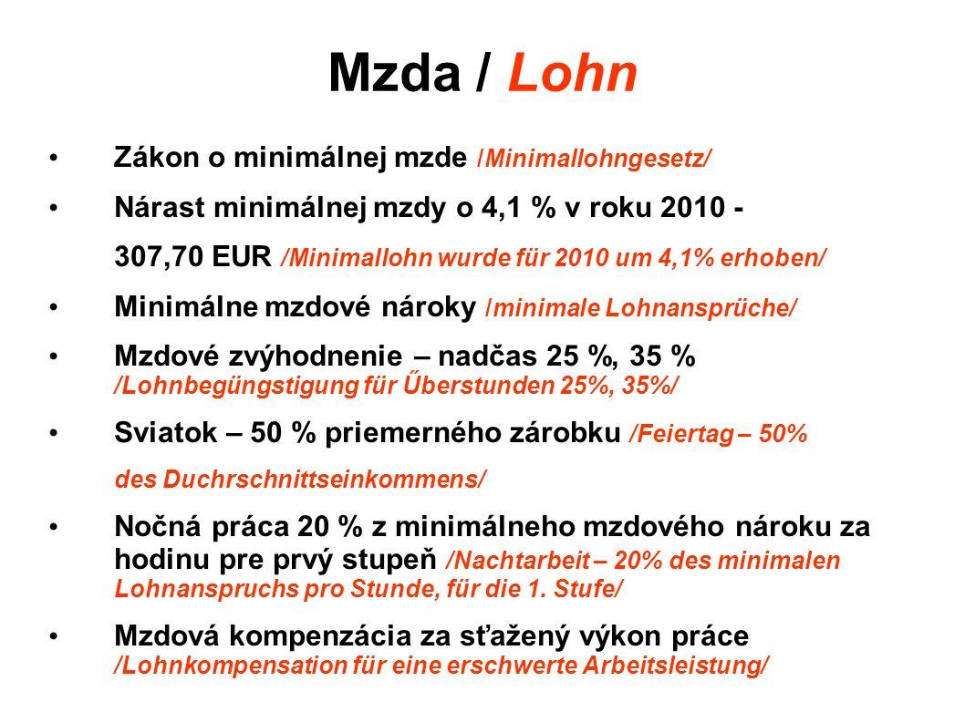 Mzda / Lohn Zákon o minimálnej mzde /Minimallohngesetz/ Nárast minimálnej mzdy o 4,1 % v roku 2010 - 307,70 EUR /Minimallohn wurde für 2010 um 4,1% erhoben/ Minimálne mzdové nároky /minimale Lohnansprüche/ Mzdové zvýhodnenie – nadčas 25 %, 35 % /Lohnbegüngstigung für Űberstunden 25%, 35%/ Sviatok – 50 % priemerného zárobku /Feiertag – 50% des Duchrschnittseinkommens/ Nočná práca 20 % z minimálneho mzdového nároku za hodinu pre prvý stupeň /Nachtarbeit – 20% des minimalen Lohnanspruchs pro Stunde, für die 1.