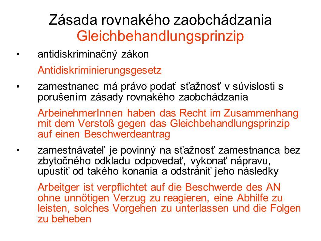 Zásada rovnakého zaobchádzania Gleichbehandlungsprinzip antidiskriminačný zákon Antidiskriminierungsgesetz zamestnanec má právo podať sťažnosť v súvislosti s porušením zásady rovnakého zaobchádzania ArbeinehmerInnen haben das Recht im Zusammenhang mit dem Verstoß gegen das Gleichbehandlungsprinzip auf einen Beschwerdeantrag zamestnávateľ je povinný na sťažnosť zamestnanca bez zbytočného odkladu odpovedať, vykonať nápravu, upustiť od takého konania a odstrániť jeho následky Arbeitger ist verpflichtet auf die Beschwerde des AN ohne unnötigen Verzug zu reagieren, eine Abhilfe zu leisten, solches Vorgehen zu unterlassen und die Folgen zu beheben
