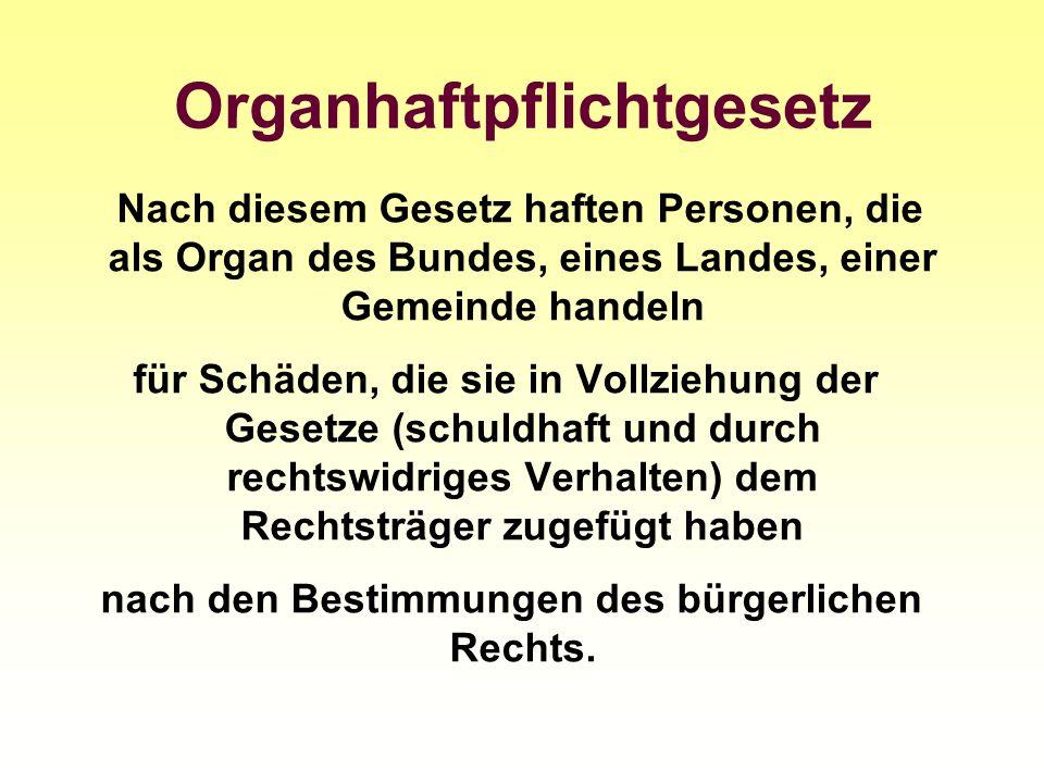 Organhaftpflichtgesetz Nach diesem Gesetz haften Personen, die als Organ des Bundes, eines Landes, einer Gemeinde handeln für Schäden, die sie in Voll