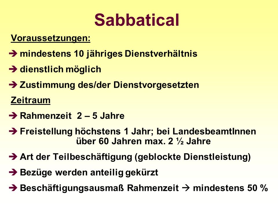 Sabbatical Voraussetzungen: mindestens 10 jähriges Dienstverhältnis dienstlich möglich Zustimmung des/der Dienstvorgesetzten Zeitraum Rahmenzeit 2 – 5