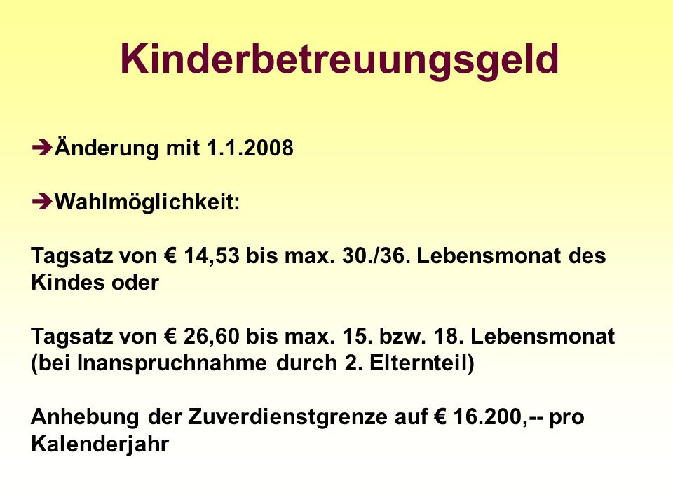 Kinderbetreuungsgeld Änderung mit 1.1.2008 Wahlmöglichkeit: Tagsatz von 14,53 bis max. 30./36. Lebensmonat des Kindes oder Tagsatz von 26,60 bis max.
