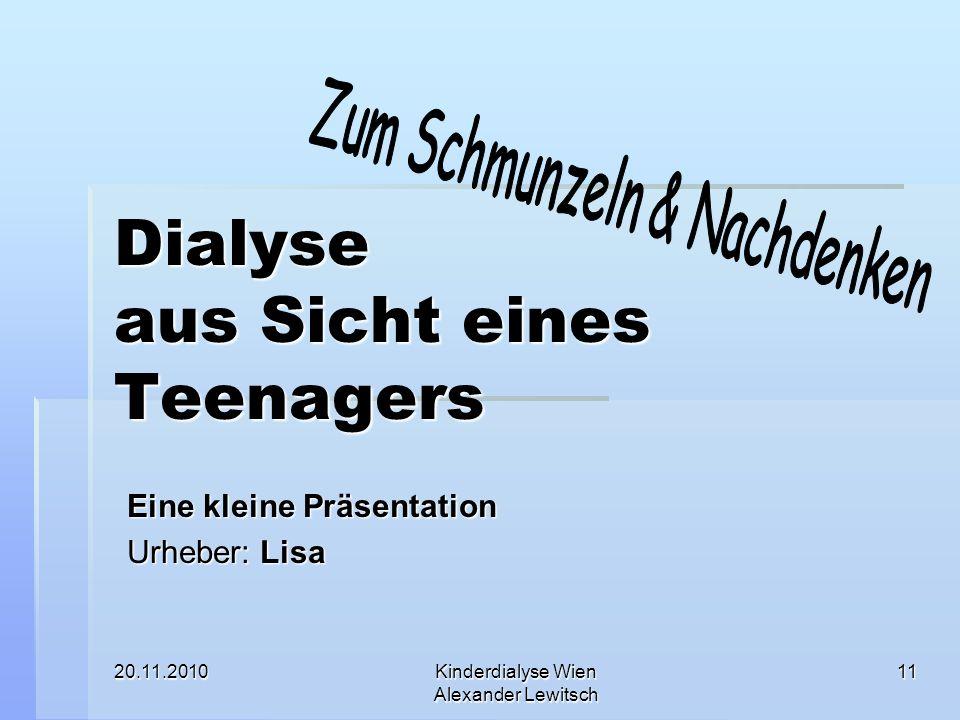 20.11.2010Kinderdialyse Wien Alexander Lewitsch 11 Dialyse aus Sicht eines Teenagers Eine kleine Präsentation Urheber: Lisa