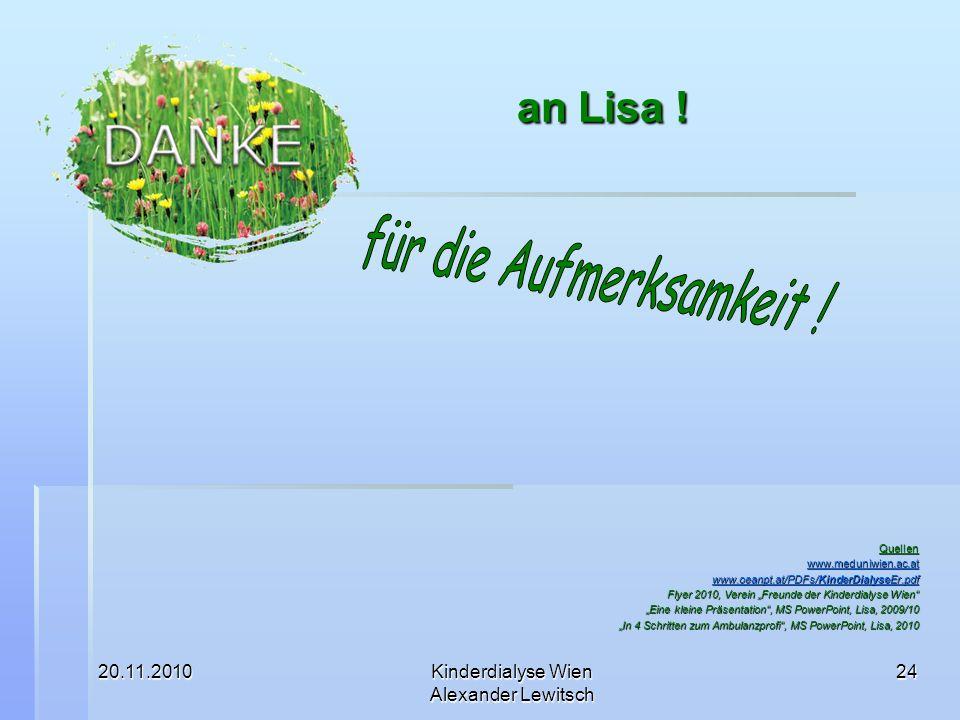 20.11.2010Kinderdialyse Wien Alexander Lewitsch 24 an Lisa ! an Lisa ! Quellen www.meduniwien.ac.at www.oeanpt.at/PDFs/KinderDialyseEr.pdf www.oeanpt.