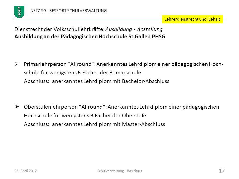 NETZ SG RESSORT SCHULVERWALTUNG Dienstrecht der Volksschullehrkräfte: Ausbildung - Anstellung Ausbildung an der Pädagogischen Hochschule St.Gallen PHSG Primar-Diplomtyp A = Kindergarten bis 3.