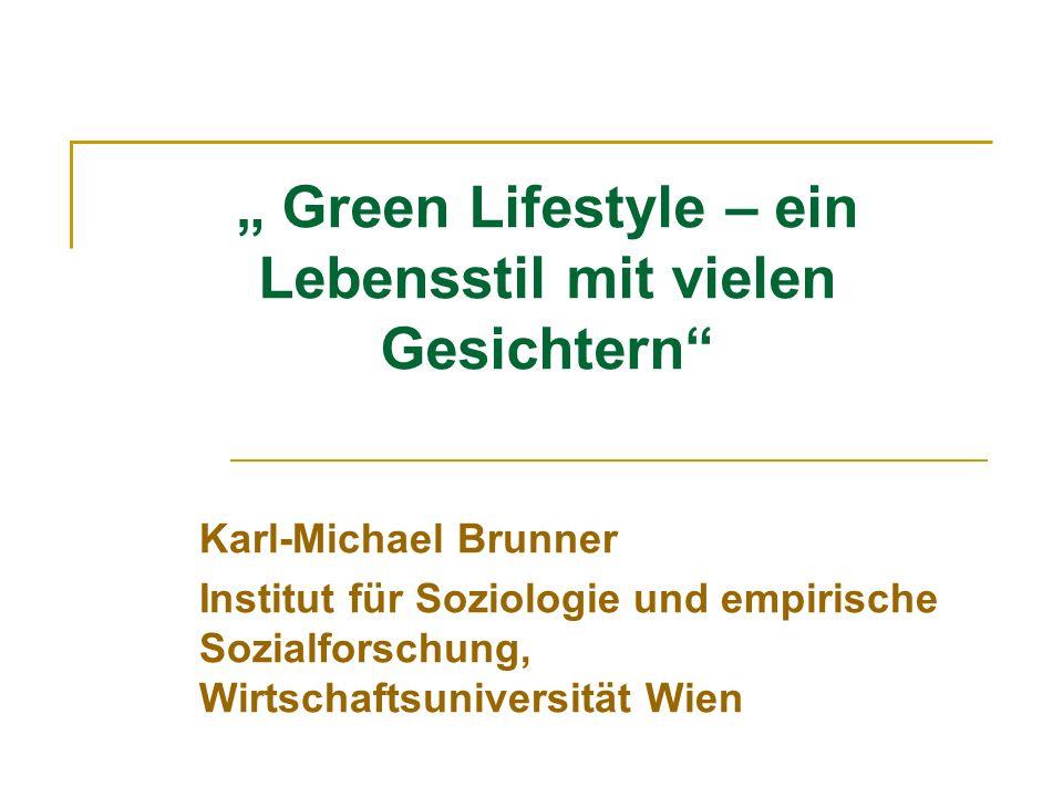 Green Lifestyle – ein Lebensstil mit vielen Gesichtern Karl-Michael Brunner Institut für Soziologie und empirische Sozialforschung, Wirtschaftsunivers