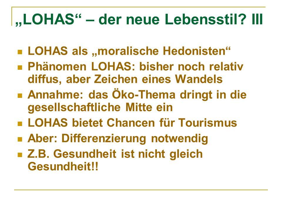 LOHAS – der neue Lebensstil? III LOHAS als moralische Hedonisten Phänomen LOHAS: bisher noch relativ diffus, aber Zeichen eines Wandels Annahme: das Ö
