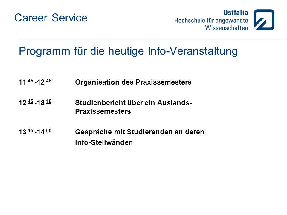 Career Service Programm für die heutige Info-Veranstaltung 11 45 -12 45 Organisation des Praxissemesters 12 45 -13 15 Studienbericht über ein Auslands- Praxissemesters 13 15 -14 00 Gespräche mit Studierenden an deren Info-Stellwänden