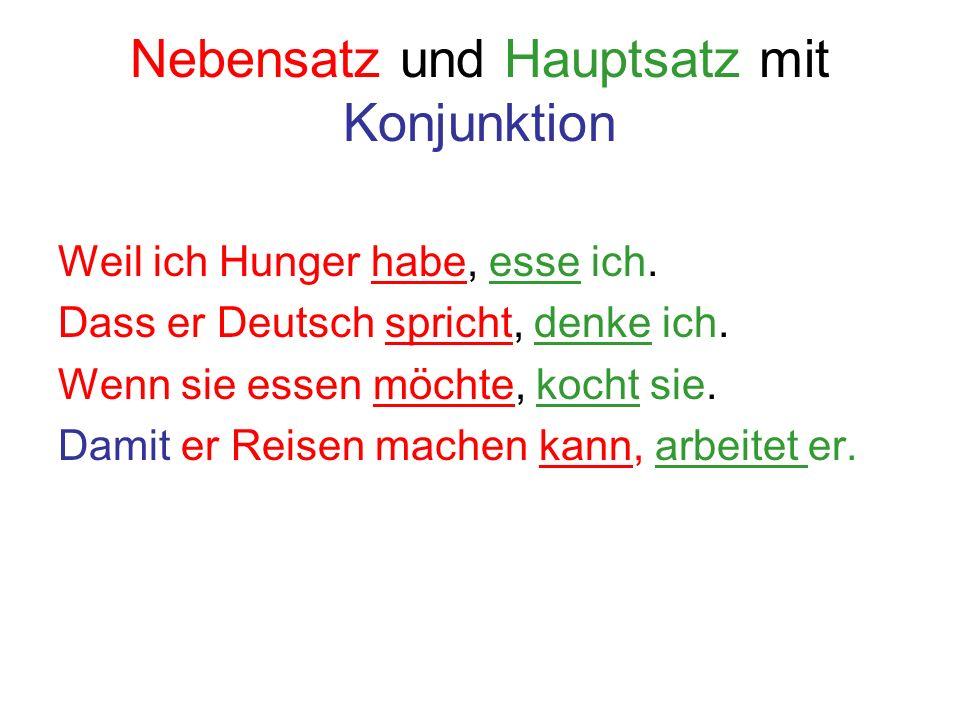 Nebensatz und Hauptsatz mit Konjunktion Weil ich Hunger habe, esse ich. Dass er Deutsch spricht, denke ich. Wenn sie essen möchte, kocht sie. Damit er
