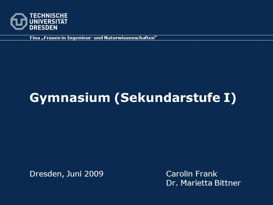 Gymnasium (Sekundarstufe I) Dresden, Juni 2009Carolin Frank Dr. Marietta Bittner Fina Frauen in Ingenieur- und Naturwissenschaften