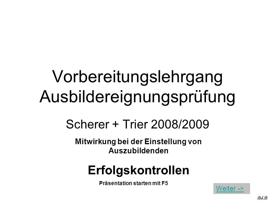 Vorbereitungslehrgang Ausbildereignungsprüfung Scherer + Trier 2008/2009 Mitwirkung bei der Einstellung von Auszubildenden Erfolgskontrollen B&B Präse