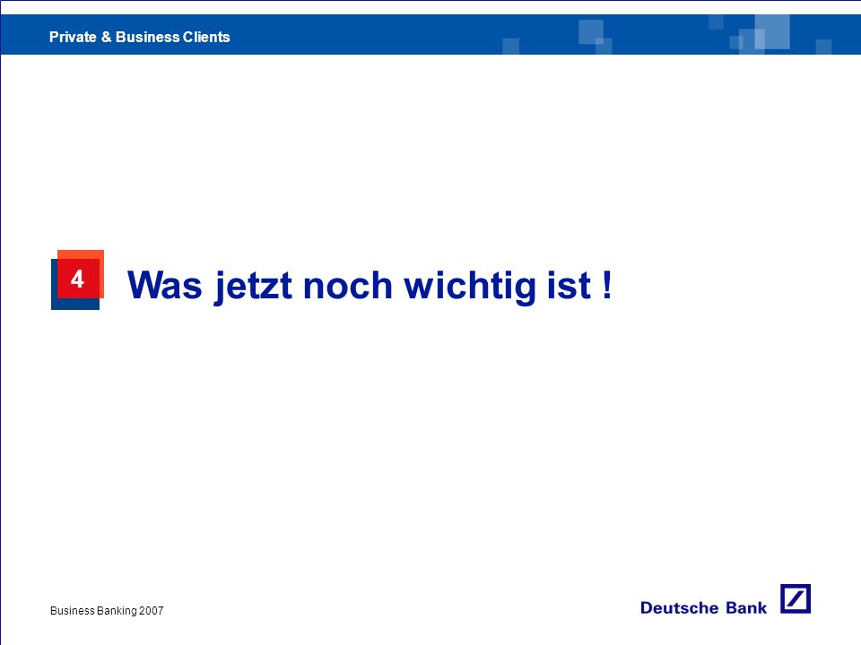 Private & Business Clients Business Banking 2007 4 Was jetzt noch wichtig ist !