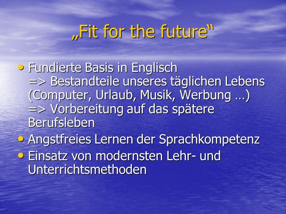 Fit for the future Fundierte Basis in Englisch => Bestandteile unseres täglichen Lebens (Computer, Urlaub, Musik, Werbung …) => Vorbereitung auf das s