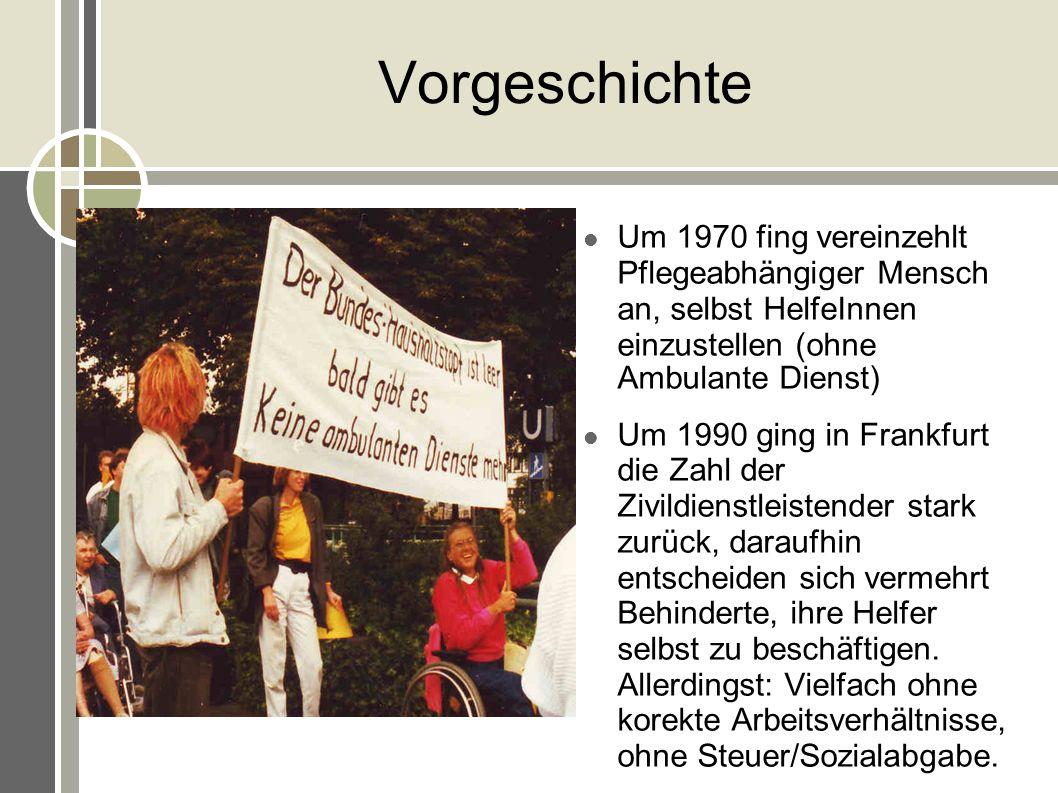 Vorgeschichte Um 1970 fing vereinzehlt Pflegeabhängiger Mensch an, selbst HelfeInnen einzustellen (ohne Ambulante Dienst) Um 1990 ging in Frankfurt di