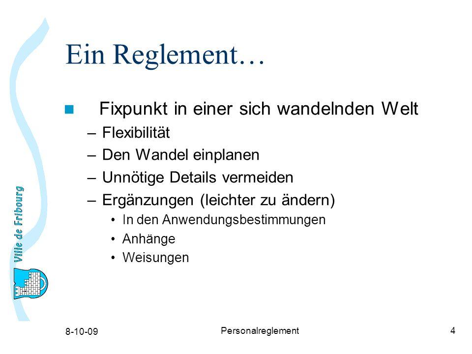 8-10-09 Personalreglement4 Ein Reglement… Fixpunkt in einer sich wandelnden Welt –Flexibilität –Den Wandel einplanen –Unnötige Details vermeiden –Ergänzungen (leichter zu ändern) In den Anwendungsbestimmungen Anhänge Weisungen