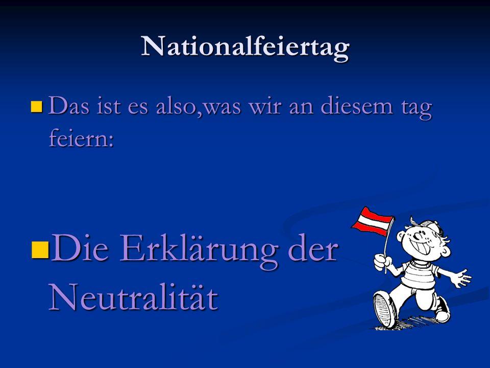 Nationalfeiertag Das ist es also,was wir an diesem tag feiern: Das ist es also,was wir an diesem tag feiern: Die Erklärung der Neutralität Die Erklärung der Neutralität