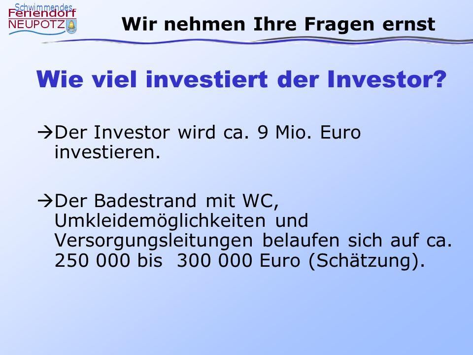 Wir nehmen Ihre Fragen ernst Wie viel investiert der Investor? Der Investor wird ca. 9 Mio. Euro investieren. Der Badestrand mit WC, Umkleidemöglichke