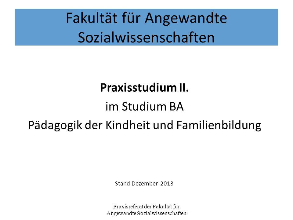 Fakultät für Angewandte Sozialwissenschaften Praxisstudium II. im Studium BA Pädagogik der Kindheit und Familienbildung Stand Dezember 2013 Praxisrefe