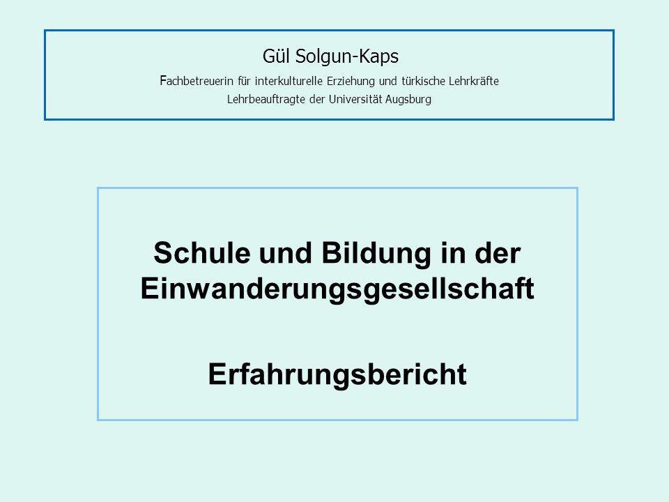 Gül Solgun-Kaps F achbetreuerin für interkulturelle Erziehung und türkische Lehrkräfte Lehrbeauftragte der Universität Augsburg Schule und Bildung in der Einwanderungsgesellschaft Erfahrungsbericht