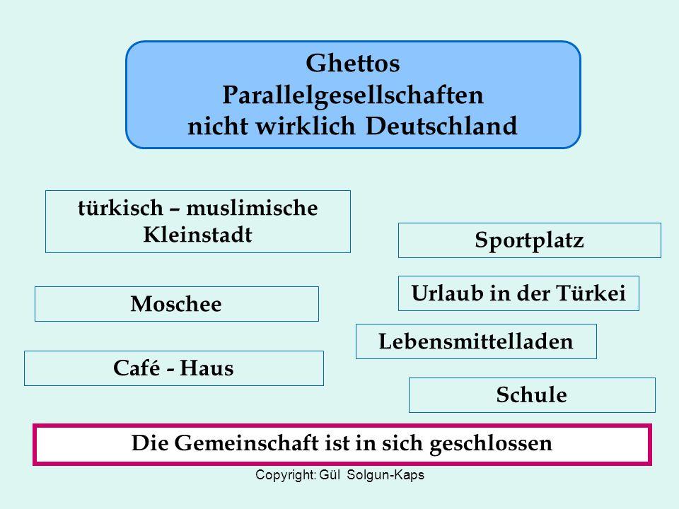 Copyright: Gül Solgun-Kaps Ghettos Parallelgesellschaften nicht wirklich Deutschland türkisch – muslimische Kleinstadt Sportplatz Moschee Lebensmittelladen Café - Haus Schule Die Gemeinschaft ist in sich geschlossen Urlaub in der Türkei