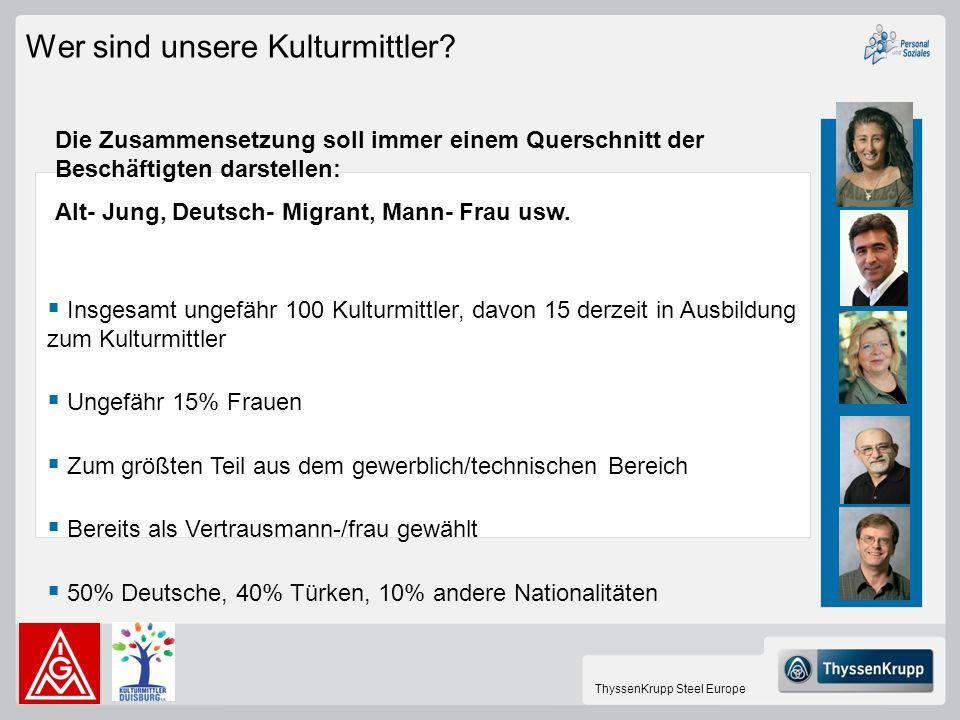 ThyssenKrupp Steel Europe Wer sind unsere Kulturmittler? Insgesamt ungefähr 100 Kulturmittler, davon 15 derzeit in Ausbildung zum Kulturmittler Ungefä