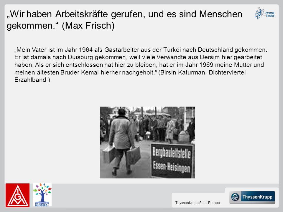 ThyssenKrupp Steel Europe Wir haben Arbeitskräfte gerufen, und es sind Menschen gekommen. (Max Frisch) Mein Vater ist im Jahr 1964 als Gastarbeiter au