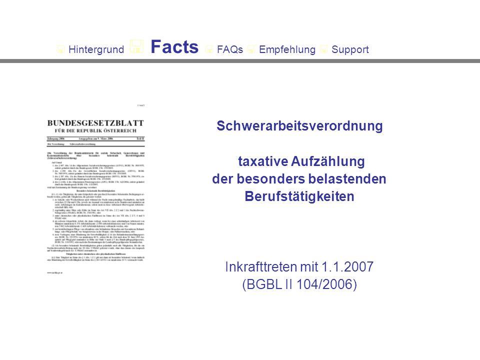 Schwerarbeitsverordnung taxative Aufzählung der besonders belastenden Berufstätigkeiten Inkrafttreten mit 1.1.2007 (BGBL II 104/2006) Hintergrund Facts FAQs Empfehlung Support