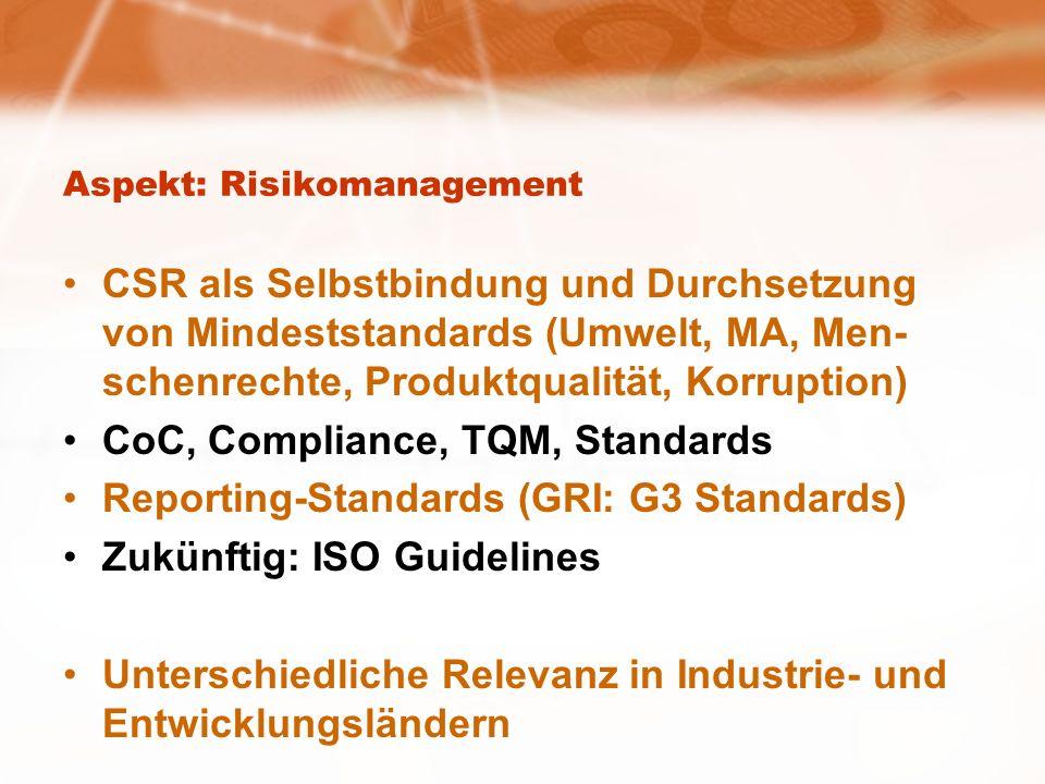 Aspekt: Risikomanagement CSR als Selbstbindung und Durchsetzung von Mindeststandards (Umwelt, MA, Men- schenrechte, Produktqualität, Korruption) CoC, Compliance, TQM, Standards Reporting-Standards (GRI: G3 Standards) Zukünftig: ISO Guidelines Unterschiedliche Relevanz in Industrie- und Entwicklungsländern