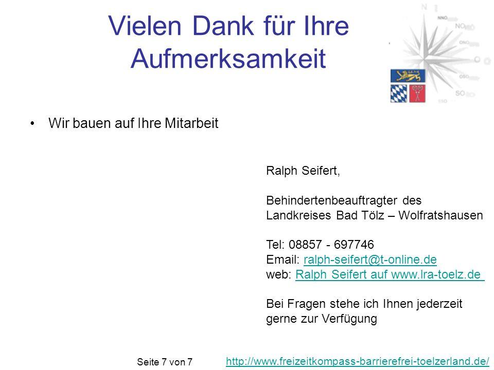 Vielen Dank für Ihre Aufmerksamkeit Wir bauen auf Ihre Mitarbeit Ralph Seifert, Behindertenbeauftragter des Landkreises Bad Tölz – Wolfratshausen Tel: 08857 - 697746 Email: ralph-seifert@t-online.deralph-seifert@t-online.de web: Ralph Seifert auf www.lra-toelz.de Ralph Seifert auf www.lra-toelz.de Bei Fragen stehe ich Ihnen jederzeit gerne zur Verfügung http://www.freizeitkompass-barrierefrei-toelzerland.de/ Seite 7 von 7