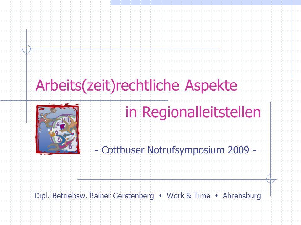 Arbeits(zeit)rechtliche Aspekte Dipl.-Betriebsw. Rainer Gerstenberg Work & Time Ahrensburg in Regionalleitstellen - Cottbuser Notrufsymposium 2009 -