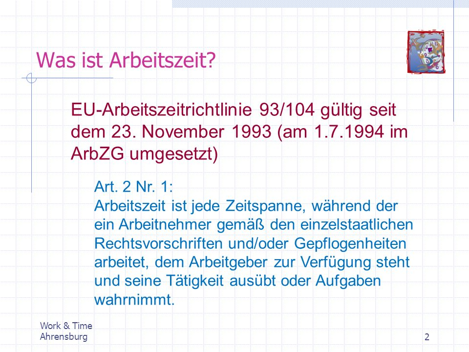 Was ist Arbeitszeit? Work & Time Ahrensburg2 EU-Arbeitszeitrichtlinie 93/104 gültig seit dem 23. November 1993 (am 1.7.1994 im ArbZG umgesetzt) Art. 2