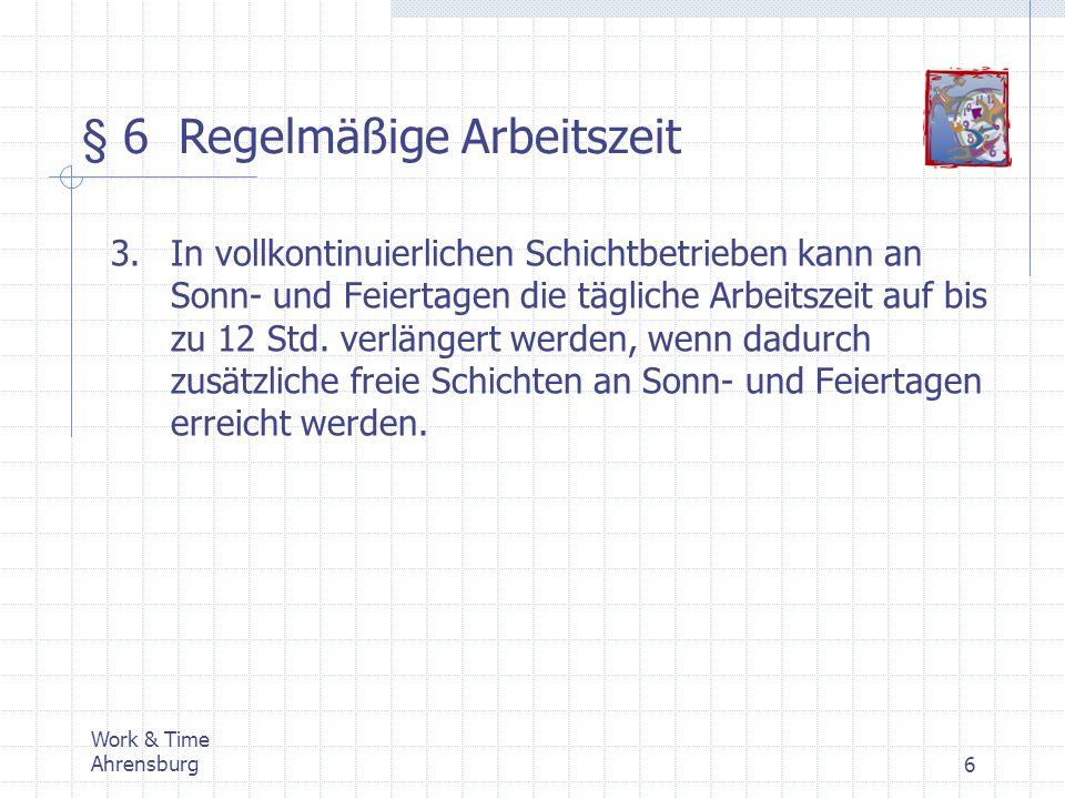 Work & Time Ahrensburg7 § 7 Sonderformen der Arbeit 1.Wechselschichten sind wechselnde Arbeitsschichten, in denen ununterbrochen bei Tag und Nacht, werktags, sonntags und feiertags gearbeitet wird.