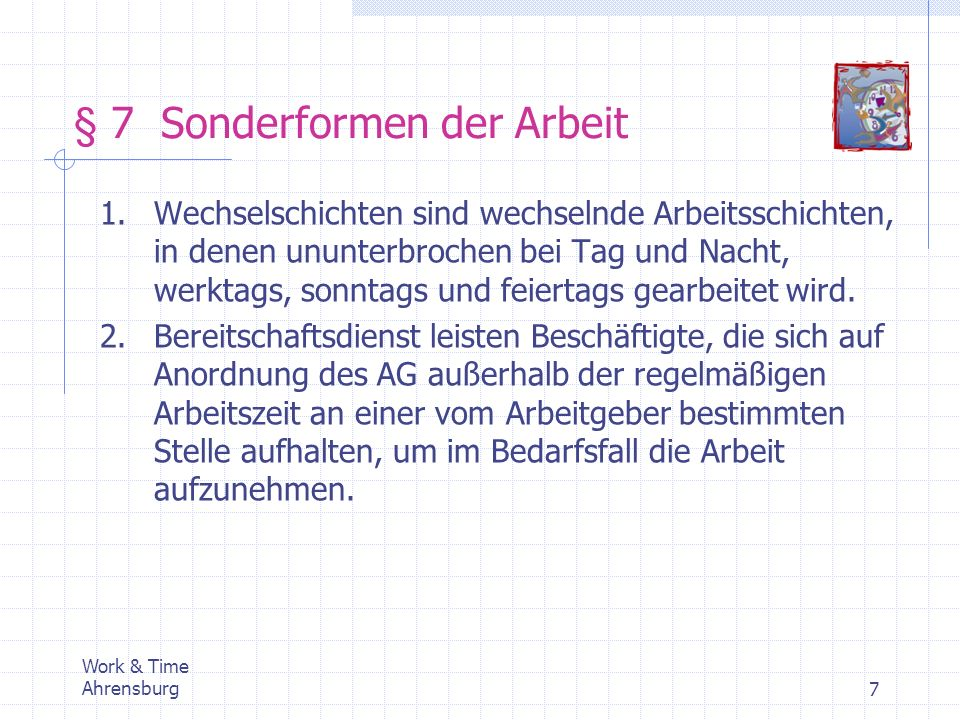 Work & Time Ahrensburg7 § 7 Sonderformen der Arbeit 1.Wechselschichten sind wechselnde Arbeitsschichten, in denen ununterbrochen bei Tag und Nacht, we
