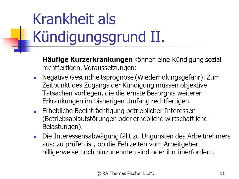 © RA Thomas Fischer LL.M.11 Krankheit als Kündigungsgrund II. Häufige Kurzerkrankungen können eine Kündigung sozial rechtfertigen. Voraussetzungen: Ne