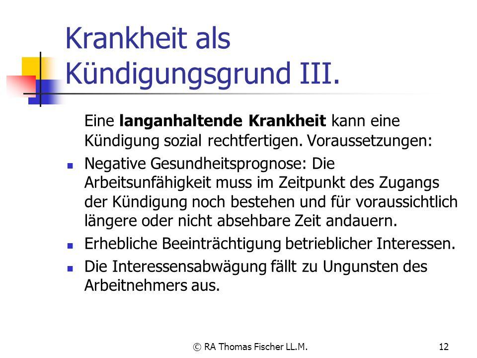 © RA Thomas Fischer LL.M.12 Krankheit als Kündigungsgrund III. Eine langanhaltende Krankheit kann eine Kündigung sozial rechtfertigen. Voraussetzungen