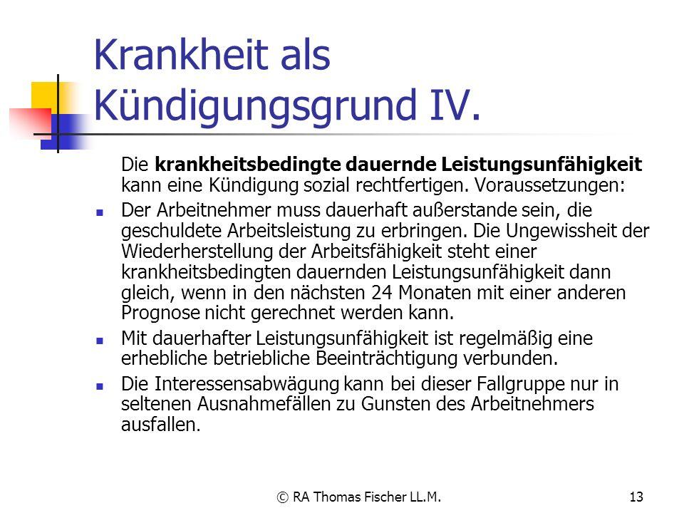 © RA Thomas Fischer LL.M.13 Krankheit als Kündigungsgrund IV. Die krankheitsbedingte dauernde Leistungsunfähigkeit kann eine Kündigung sozial rechtfer