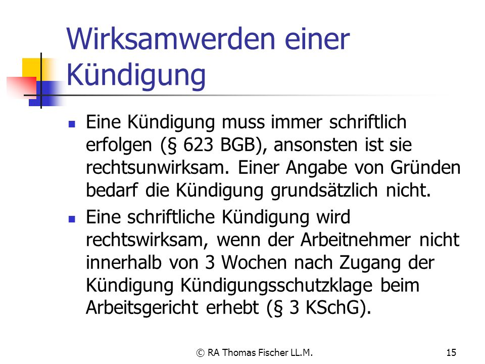 © RA Thomas Fischer LL.M.15 Wirksamwerden einer Kündigung Eine Kündigung muss immer schriftlich erfolgen (§ 623 BGB), ansonsten ist sie rechtsunwirksa