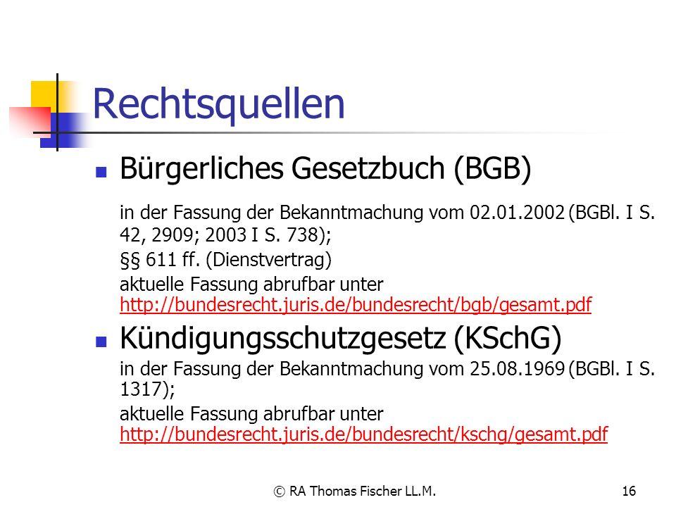 © RA Thomas Fischer LL.M.16 Rechtsquellen Bürgerliches Gesetzbuch (BGB) in der Fassung der Bekanntmachung vom 02.01.2002 (BGBl. I S. 42, 2909; 2003 I