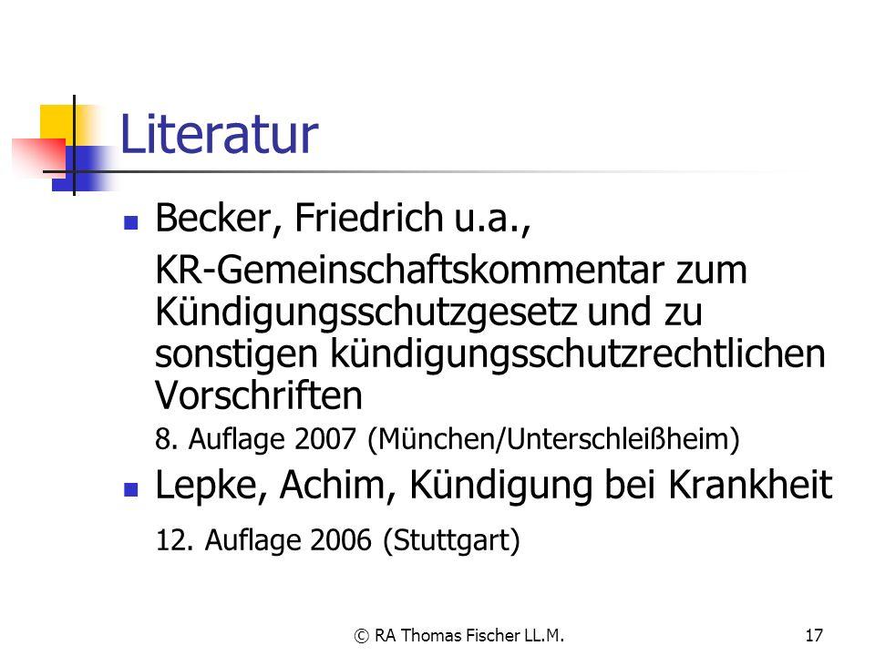 © RA Thomas Fischer LL.M.17 Literatur Becker, Friedrich u.a., KR-Gemeinschaftskommentar zum Kündigungsschutzgesetz und zu sonstigen kündigungsschutzre