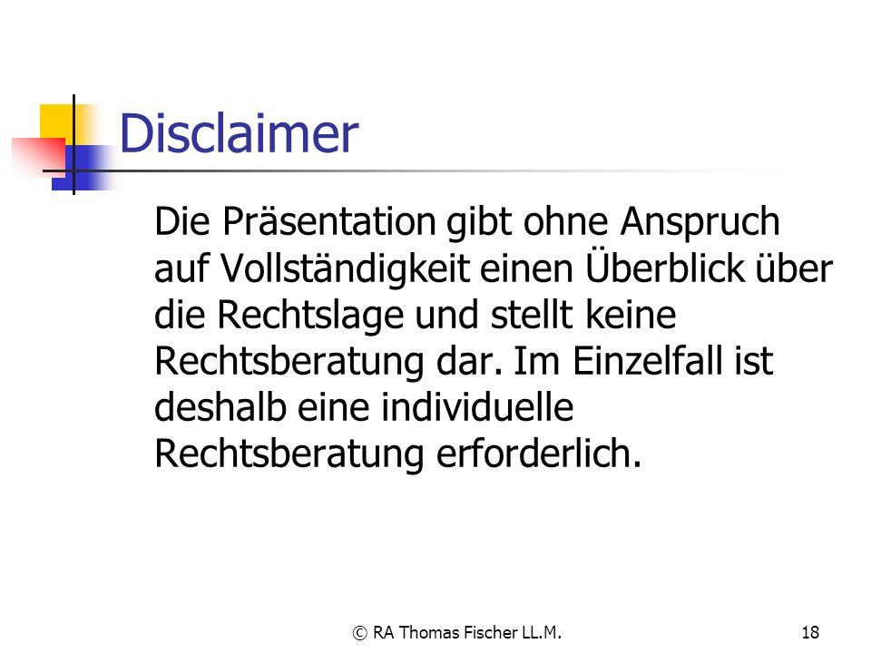 © RA Thomas Fischer LL.M.18 Disclaimer Die Präsentation gibt ohne Anspruch auf Vollständigkeit einen Überblick über die Rechtslage und stellt keine Re