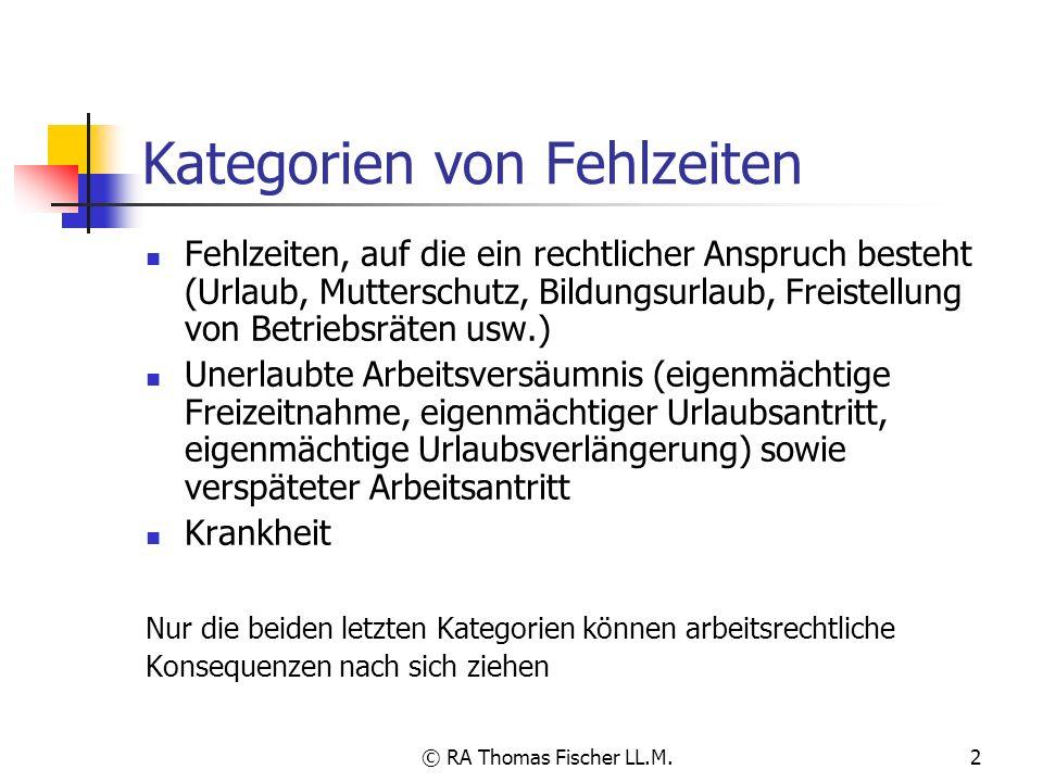 © RA Thomas Fischer LL.M.2 Kategorien von Fehlzeiten Fehlzeiten, auf die ein rechtlicher Anspruch besteht (Urlaub, Mutterschutz, Bildungsurlaub, Freis