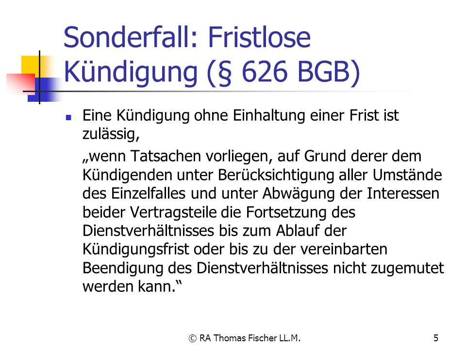 © RA Thomas Fischer LL.M.5 Sonderfall: Fristlose Kündigung (§ 626 BGB) Eine Kündigung ohne Einhaltung einer Frist ist zulässig, wenn Tatsachen vorlieg