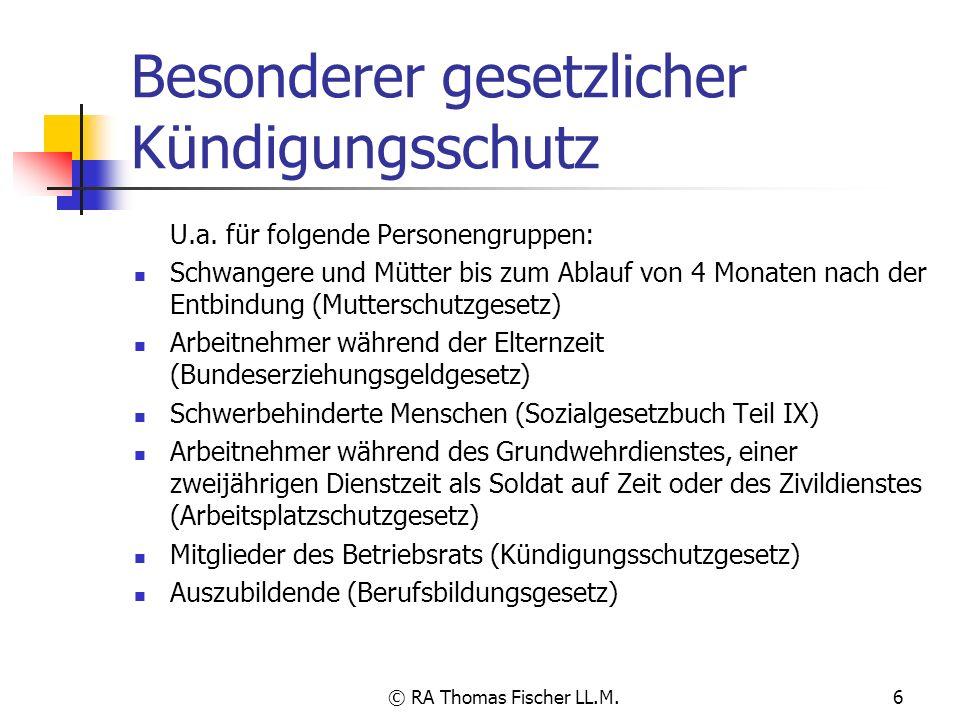 © RA Thomas Fischer LL.M.6 Besonderer gesetzlicher Kündigungsschutz U.a. für folgende Personengruppen: Schwangere und Mütter bis zum Ablauf von 4 Mona