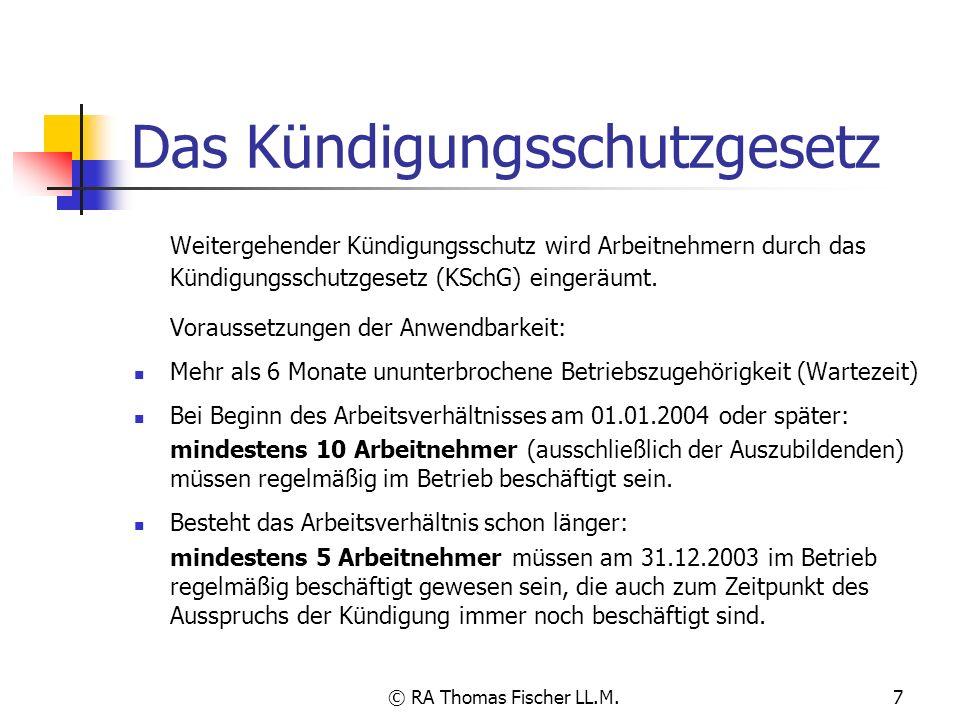 © RA Thomas Fischer LL.M.8 Kündigungsschutz nach dem Kündigungsschutzgesetz Das Kündigungsschutzgesetz schützt den Arbeitnehmer vor sozial nicht gerechtfertigten Kündigungen.