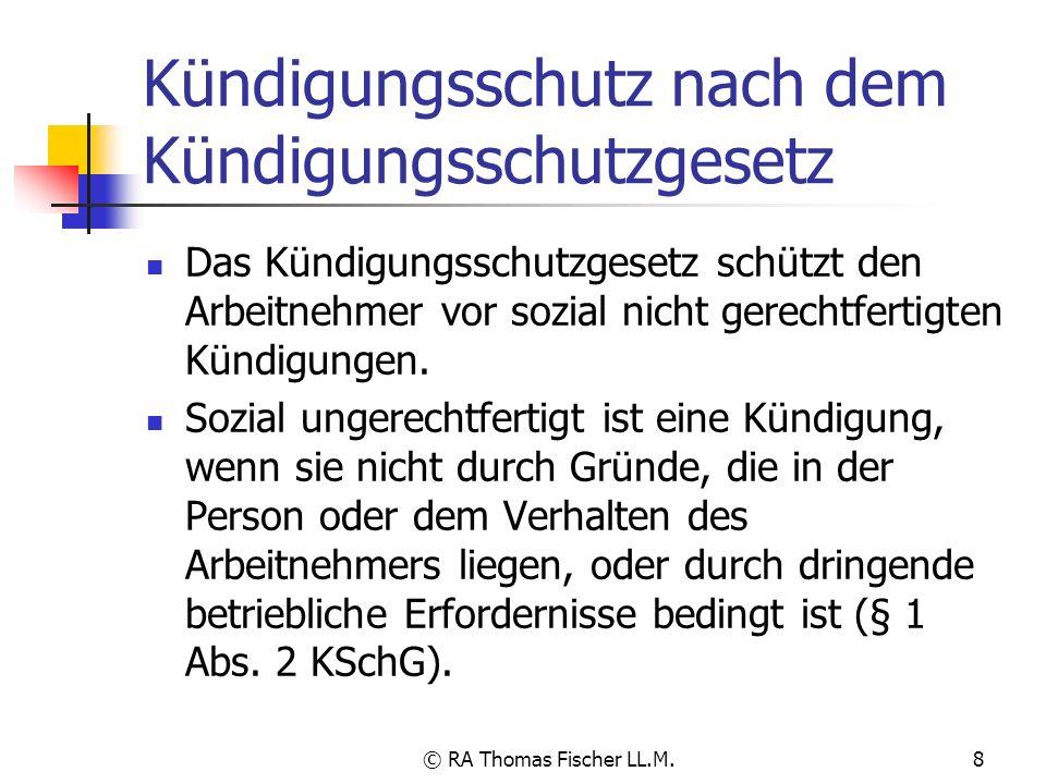© RA Thomas Fischer LL.M.8 Kündigungsschutz nach dem Kündigungsschutzgesetz Das Kündigungsschutzgesetz schützt den Arbeitnehmer vor sozial nicht gerec
