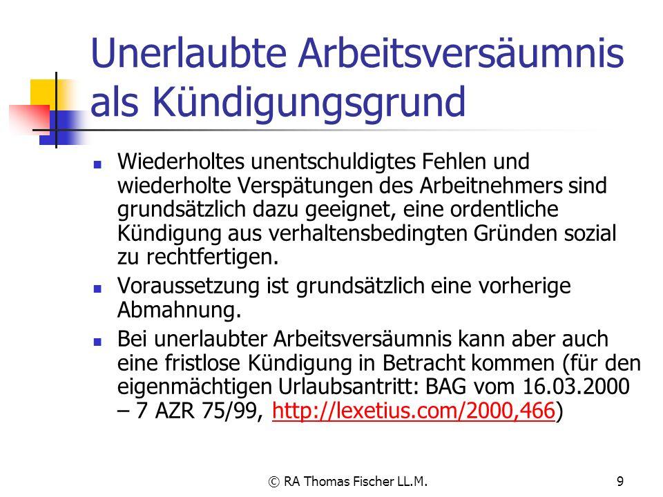 © RA Thomas Fischer LL.M.9 Unerlaubte Arbeitsversäumnis als Kündigungsgrund Wiederholtes unentschuldigtes Fehlen und wiederholte Verspätungen des Arbe