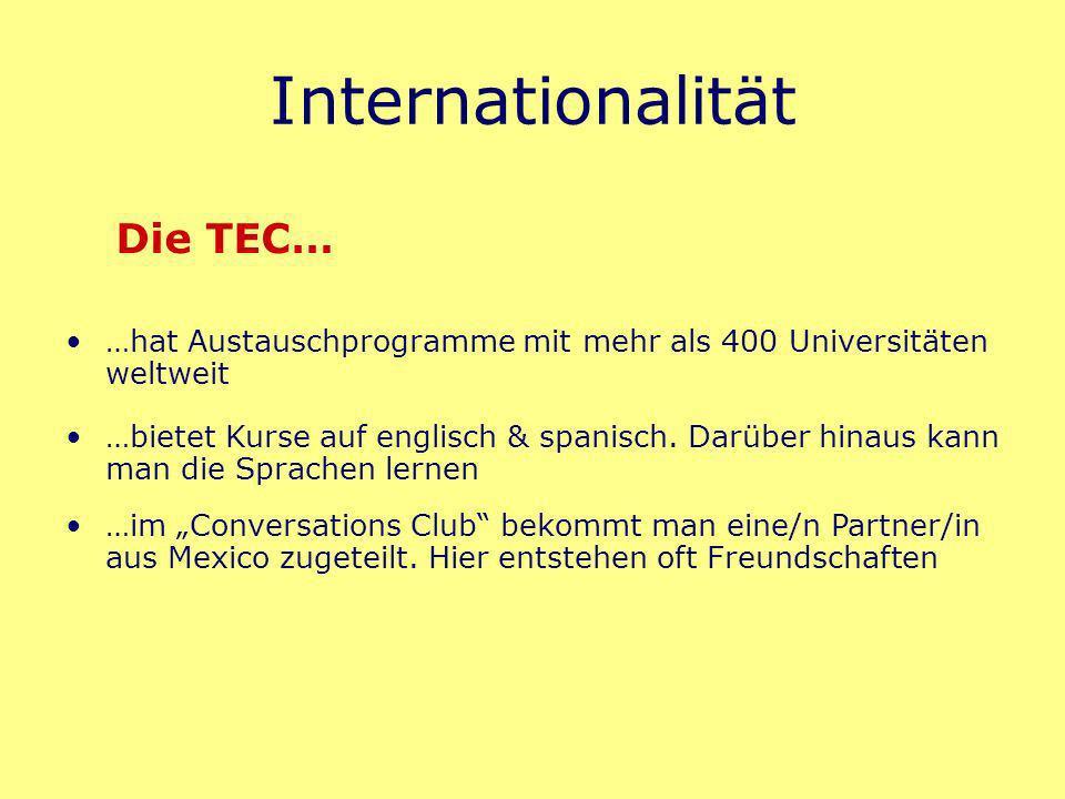 Internationalität …hat Austauschprogramme mit mehr als 400 Universitäten weltweit Die TEC… …bietet Kurse auf englisch & spanisch.