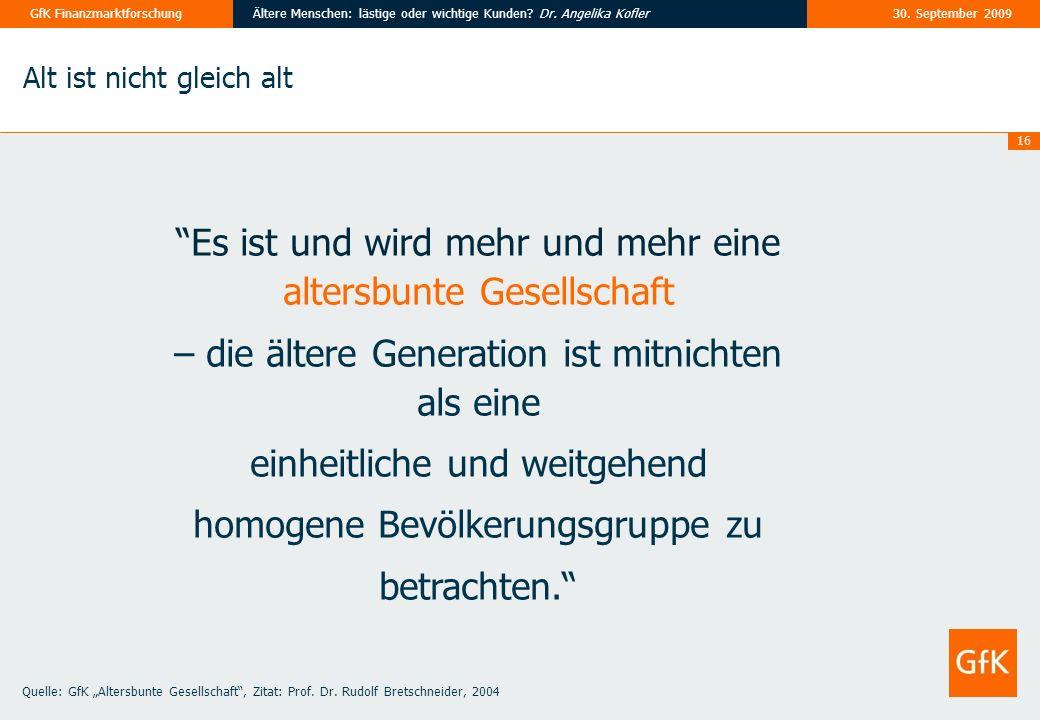 16 30. September 2009Ältere Menschen: lästige oder wichtige Kunden? Dr. Angelika KoflerGfK Finanzmarktforschung Alt ist nicht gleich alt Es ist und wi