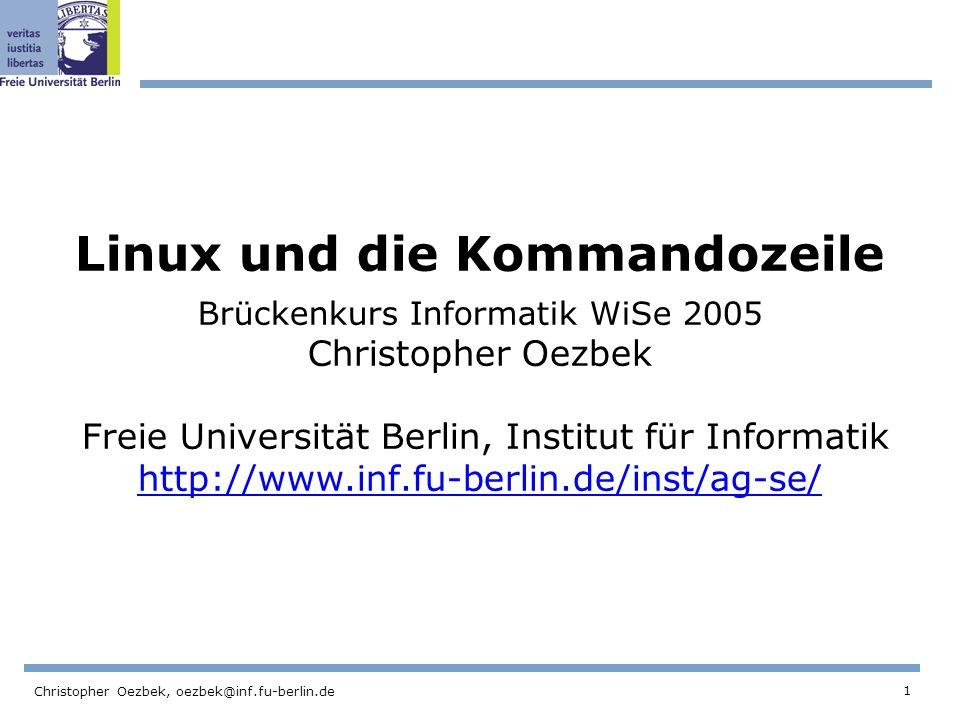 1 Christopher Oezbek, oezbek@inf.fu-berlin.de Linux und die Kommandozeile Brückenkurs Informatik WiSe 2005 Christopher Oezbek Freie Universität Berlin, Institut für Informatik http://www.inf.fu-berlin.de/inst/ag-se/ http://www.inf.fu-berlin.de/inst/ag-se/